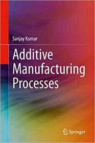 Additive Manufacturing Processes by Sanjay Kumar
