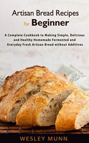 Artisan Bread Recipes For Beginner - A Complete Cookbook to Making Simple, Delicious and Healthy Homemade Fermented