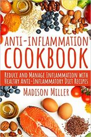 Anti-Inflammation Cookbook - Reduce and Manage Inflammation with Healthy Anti-Inflammatory Diet Recipes