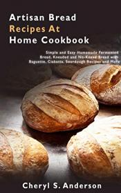 Artisan Bread Recipes At Home Cookbook - Simple and Easy Homemade Fermented Bread, Kneaded and No-Knead Bread