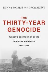 Benny Morris, Dror Ze'evi - The Thirty-Year Genocide - Turkey's Destruction of Its Christian Minorities, 1894-1924 - 2019